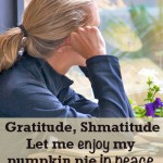 Gratitude, shmatitude.</br>Just let me enjoy my pumpkin pie in peace.