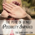The peril of being Possibility Impaired