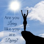 Are you living like you are dying?